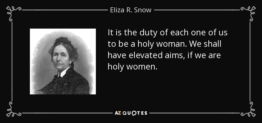 It is the duty of each one of us to be a holy woman. We shall have elevated aims, if we are holy women. - Eliza R. Snow