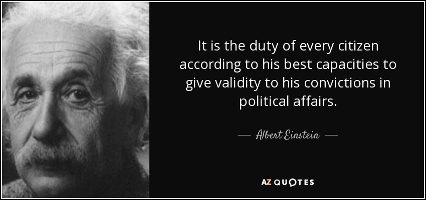 It is the duty of every citizen according to his best capacities to give validity to his convictions in political affairs. - Albert Einstein