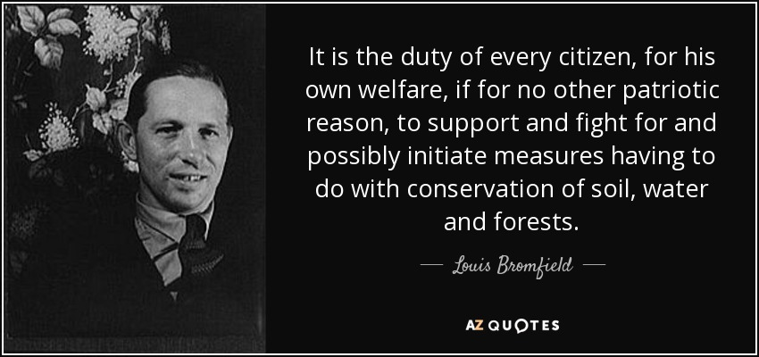 It is the duty of every citizen, for his own welfare, if for no other patriotic reason, to support and fight for and possibly initiate measures having to do with conservation of soil, water and forests. - Louis Bromfield