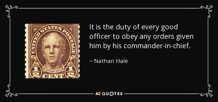It is the duty of every good officer to obey any orders given him by his commander-in-chief. - Nathan Hale