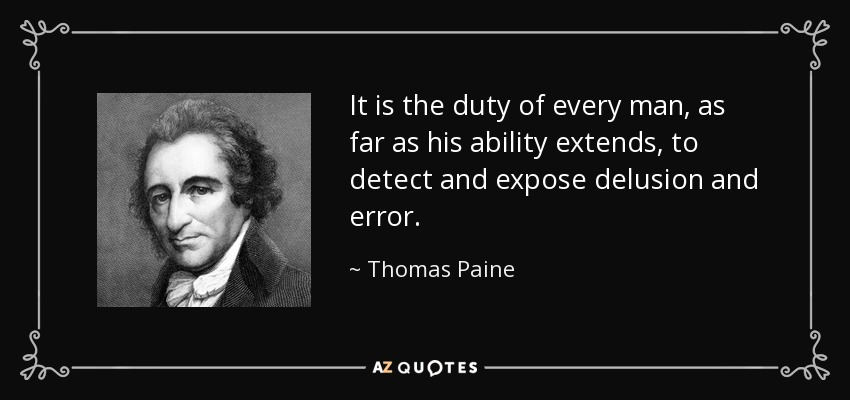 It is the duty of every man, as far as his ability extends, to detect and expose delusion and error. - Thomas Paine
