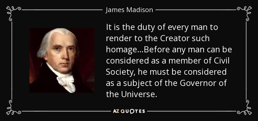 It is the duty of every man to render to the Creator such homage...Before any man can be considered as a member of Civil Society, he must be considered as a subject of the Governor of the Universe. - James Madison