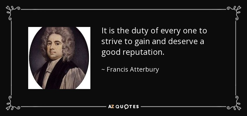It is the duty of every one to strive to gain and deserve a good reputation. - Francis Atterbury