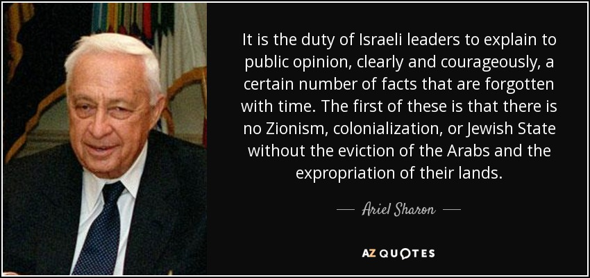 It is the duty of Israeli leaders to explain to public opinion, clearly and courageously, a certain number of facts that are forgotten with time. The first of these is that there is no Zionism, colonialization, or Jewish State without the eviction of the Arabs and the expropriation of their lands. - Ariel Sharon