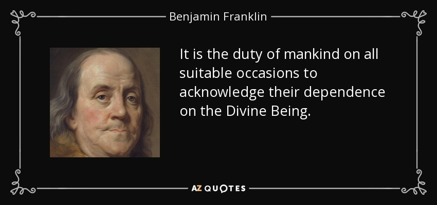 It is the duty of mankind on all suitable occasions to acknowledge their dependence on the Divine Being. - Benjamin Franklin