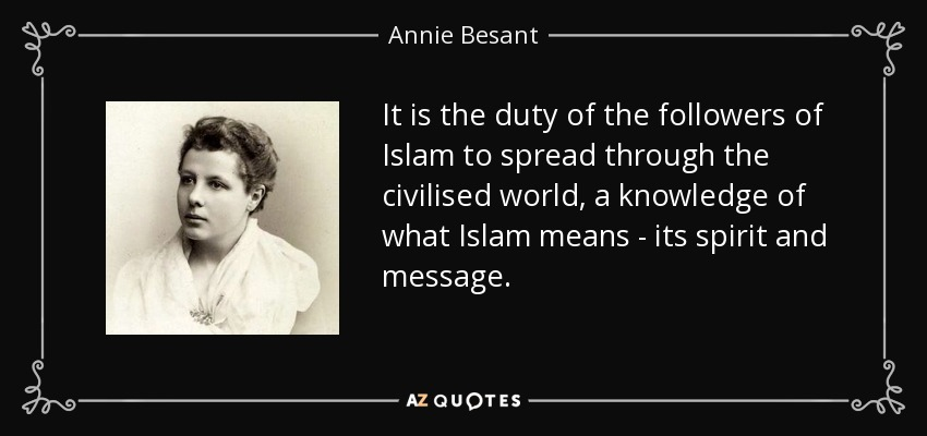 It is the duty of the followers of Islam to spread through the civilised world, a knowledge of what Islam means - its spirit and message. - Annie Besant