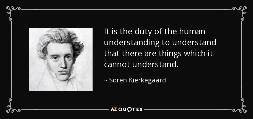 It is the duty of the human understanding to understand that there are things which it cannot understand. - Soren Kierkegaard