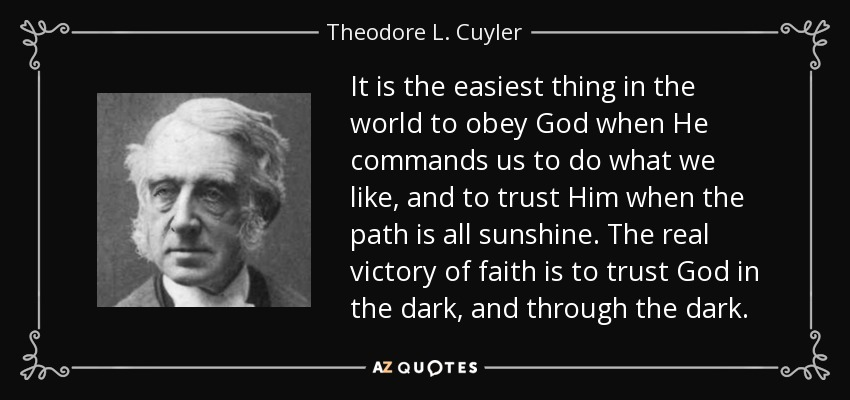 It is the easiest thing in the world to obey God when He commands us to do what we like, and to trust Him when the path is all sunshine. The real victory of faith is to trust God in the dark, and through the dark. - Theodore L. Cuyler