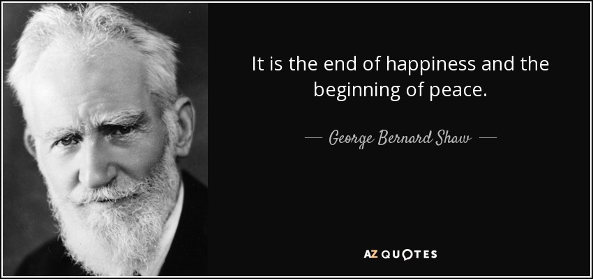 It is the end of happiness and the beginning of peace. - George Bernard Shaw