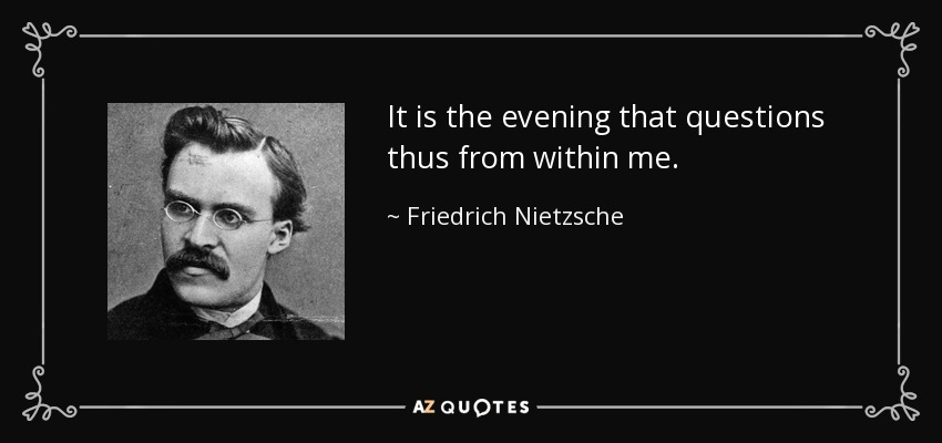 It is the evening that questions thus from within me. - Friedrich Nietzsche