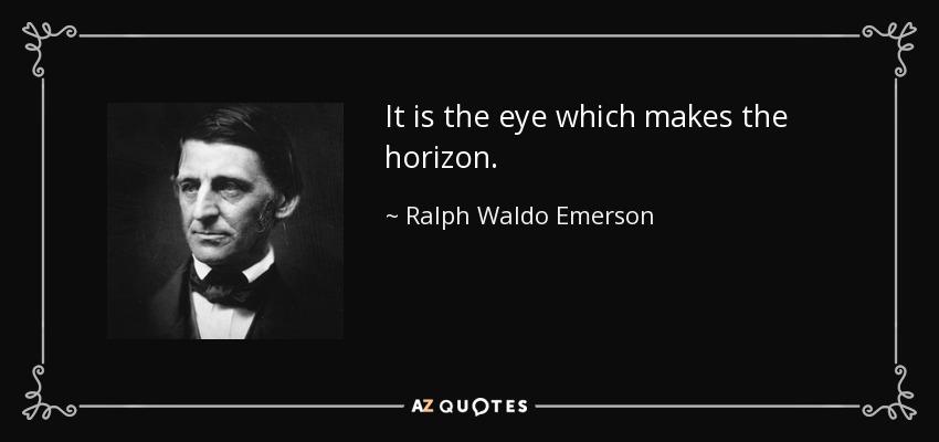 It is the eye which makes the horizon. - Ralph Waldo Emerson