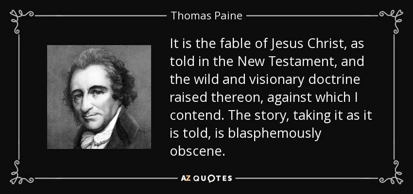 It is the fable of Jesus Christ, as told in the New Testament, and the wild and visionary doctrine raised thereon, against which I contend. The story, taking it as it is told, is blasphemously obscene. - Thomas Paine