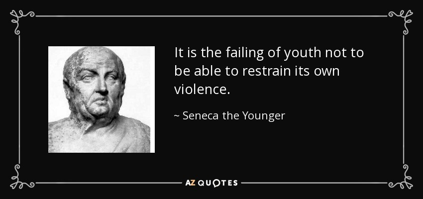 It is the failing of youth not to be able to restrain its own violence. - Seneca the Younger