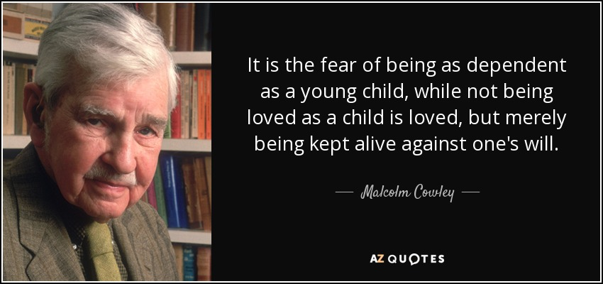 It is the fear of being as dependent as a young child, while not being loved as a child is loved, but merely being kept alive against one's will. - Malcolm Cowley