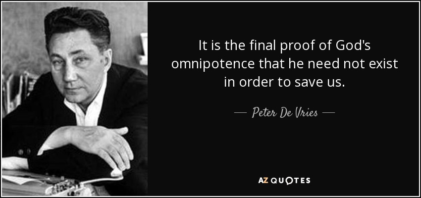 It is the final proof of God's omnipotence that he need not exist in order to save us. - Peter De Vries