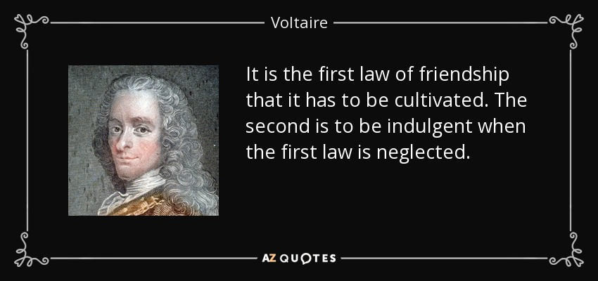 It is the first law of friendship that it has to be cultivated. The second is to be indulgent when the first law is neglected. - Voltaire