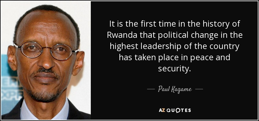 It is the first time in the history of Rwanda that political change in the highest leadership of the country has taken place in peace and security. - Paul Kagame