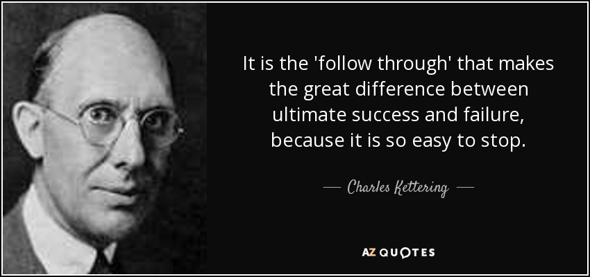 It is the 'follow through' that makes the great difference between ultimate success and failure, because it is so easy to stop. - Charles Kettering