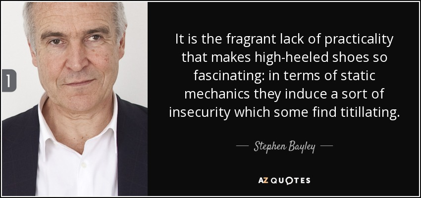 It is the fragrant lack of practicality that makes high-heeled shoes so fascinating: in terms of static mechanics they induce a sort of insecurity which some find titillating. - Stephen Bayley