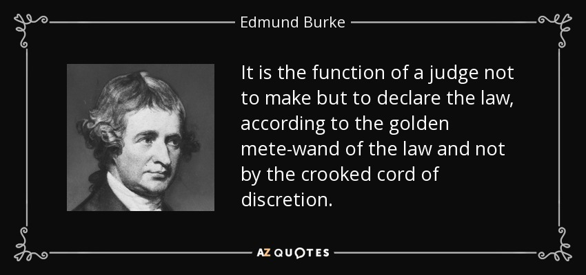 It is the function of a judge not to make but to declare the law, according to the golden mete-wand of the law and not by the crooked cord of discretion. - Edmund Burke