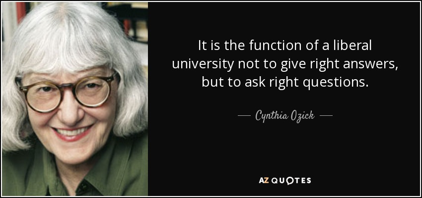 It is the function of a liberal university not to give right answers, but to ask right questions. - Cynthia Ozick