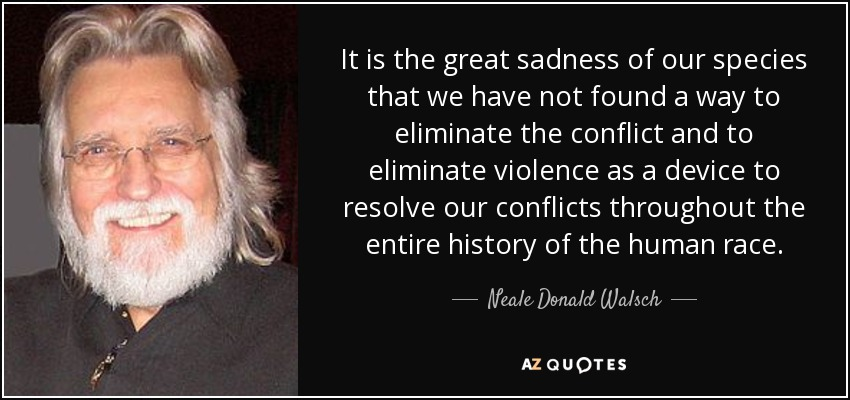 It is the great sadness of our species that we have not found a way to eliminate the conflict and to eliminate violence as a device to resolve our conflicts throughout the entire history of the human race. - Neale Donald Walsch