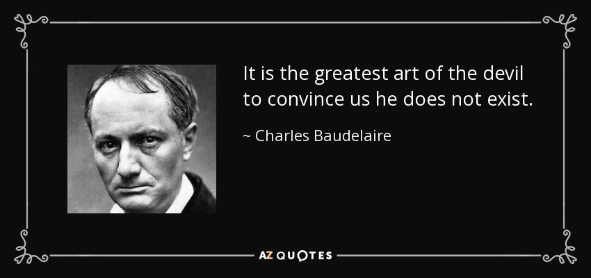 It is the greatest art of the devil to convince us he does not exist. - Charles Baudelaire