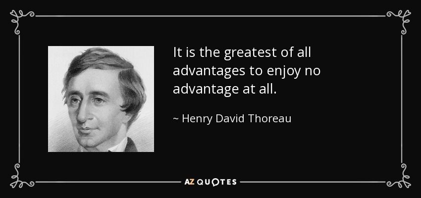 It is the greatest of all advantages to enjoy no advantage at all. - Henry David Thoreau