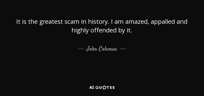 It is the greatest scam in history. I am amazed, appalled and highly offended by it. - John Coleman