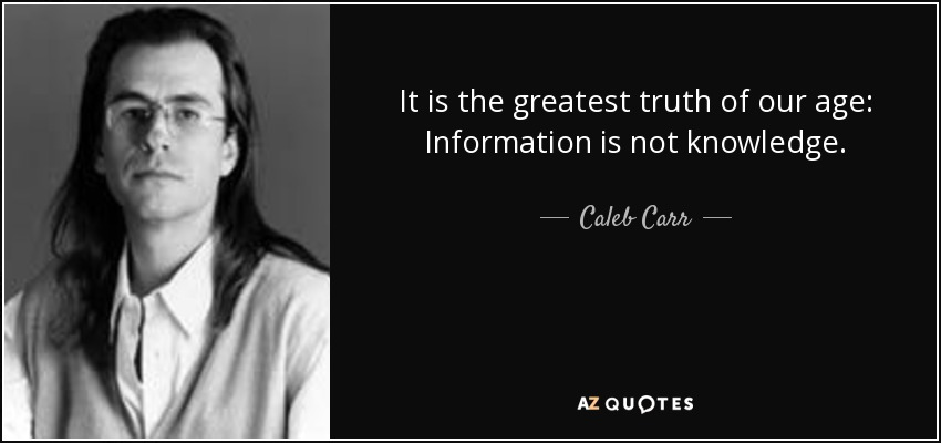 It is the greatest truth of our age: Information is not knowledge. - Caleb Carr