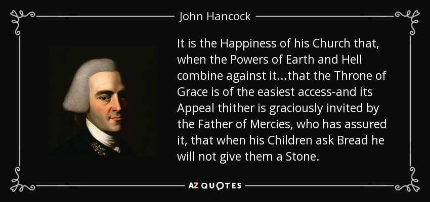 It is the Happiness of his Church that, when the Powers of Earth and Hell combine against it...that the Throne of Grace is of the easiest access-and its Appeal thither is graciously invited by the Father of Mercies, who has assured it, that when his Children ask Bread he will not give them a Stone. - John Hancock