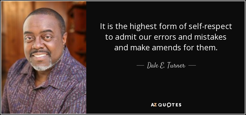 It is the highest form of self-respect to admit our errors and mistakes and make amends for them. - Dale E. Turner