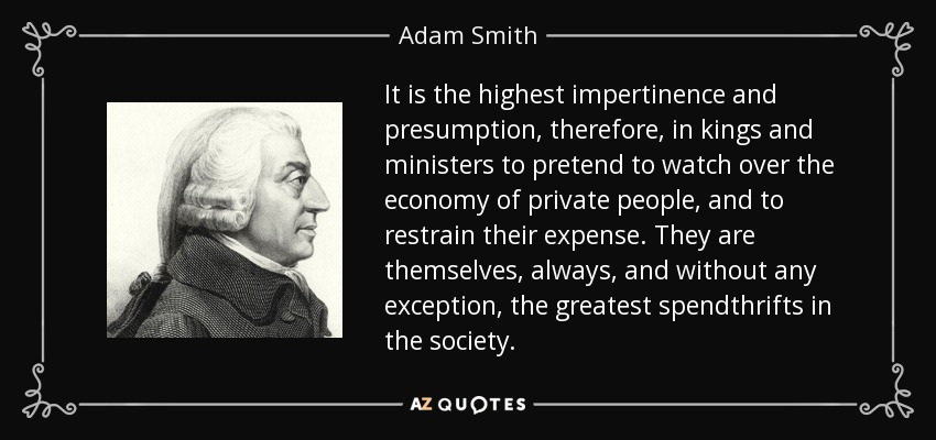 It is the highest impertinence and presumption, therefore, in kings and ministers to pretend to watch over the economy of private people, and to restrain their expense. They are themselves, always, and without any exception, the greatest spendthrifts in the society. - Adam Smith