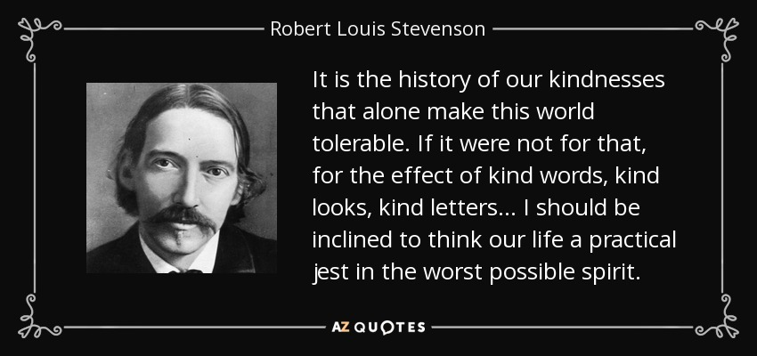 It is the history of our kindnesses that alone make this world tolerable. If it were not for that, for the effect of kind words, kind looks, kind letters . . . I should be inclined to think our life a practical jest in the worst possible spirit. - Robert Louis Stevenson