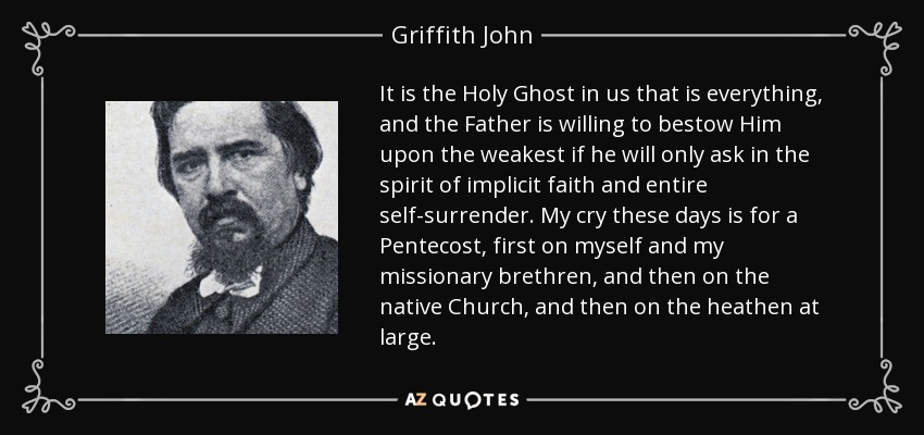 It is the Holy Ghost in us that is everything, and the Father is willing to bestow Him upon the weakest if he will only ask in the spirit of implicit faith and entire self-surrender. My cry these days is for a Pentecost, first on myself and my missionary brethren, and then on the native Church, and then on the heathen at large. - Griffith John