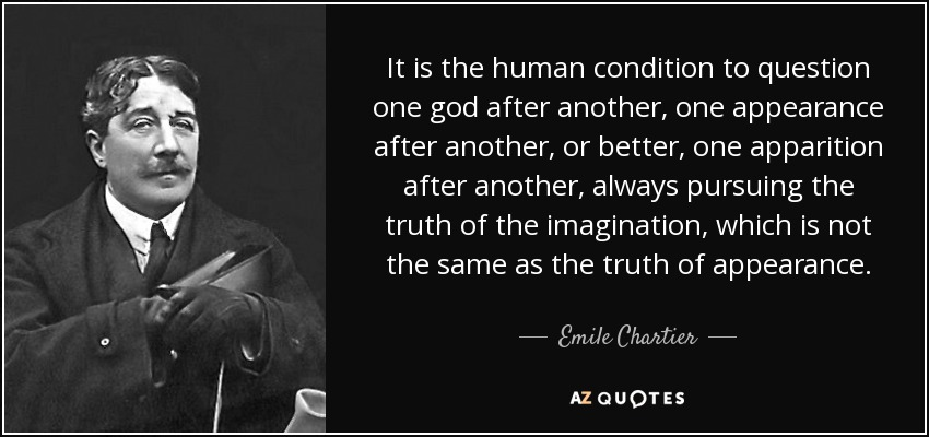 It is the human condition to question one god after another, one appearance after another, or better, one apparition after another, always pursuing the truth of the imagination, which is not the same as the truth of appearance. - Emile Chartier