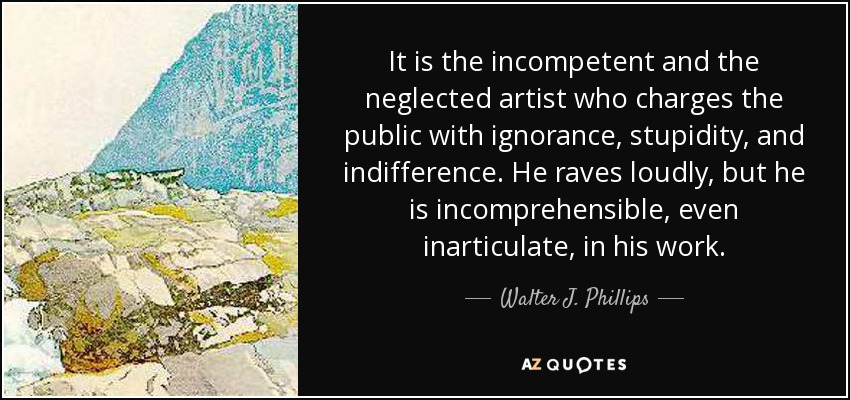 It is the incompetent and the neglected artist who charges the public with ignorance, stupidity, and indifference. He raves loudly, but he is incomprehensible, even inarticulate, in his work. - Walter J. Phillips