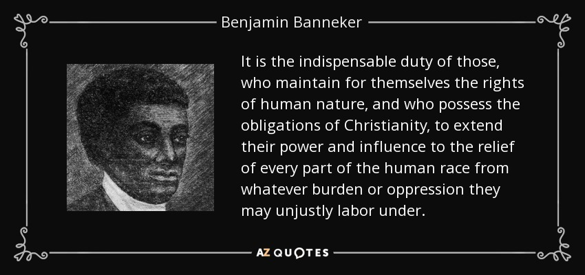 It is the indispensable duty of those, who maintain for themselves the rights of human nature, and who possess the obligations of Christianity, to extend their power and influence to the relief of every part of the human race from whatever burden or oppression they may unjustly labor under. - Benjamin Banneker