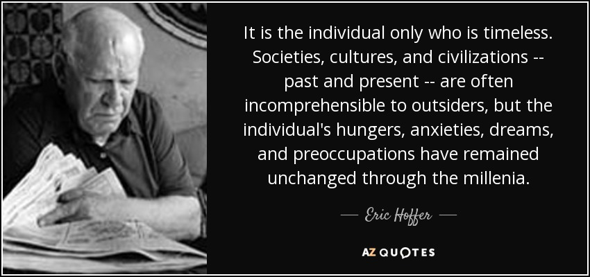 It is the individual only who is timeless. Societies, cultures, and civilizations -- past and present -- are often incomprehensible to outsiders, but the individual's hungers, anxieties, dreams, and preoccupations have remained unchanged through the millenia. - Eric Hoffer