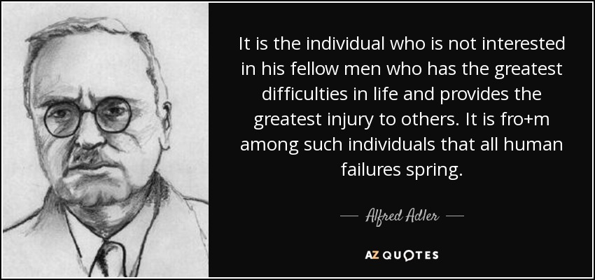 It is the individual who is not interested in his fellow men who has the greatest difficulties in life and provides the greatest injury to others. It is fro+m among such individuals that all human failures spring. - Alfred Adler