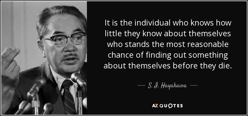 It is the individual who knows how little they know about themselves who stands the most reasonable chance of finding out something about themselves before they die. - S. I. Hayakawa