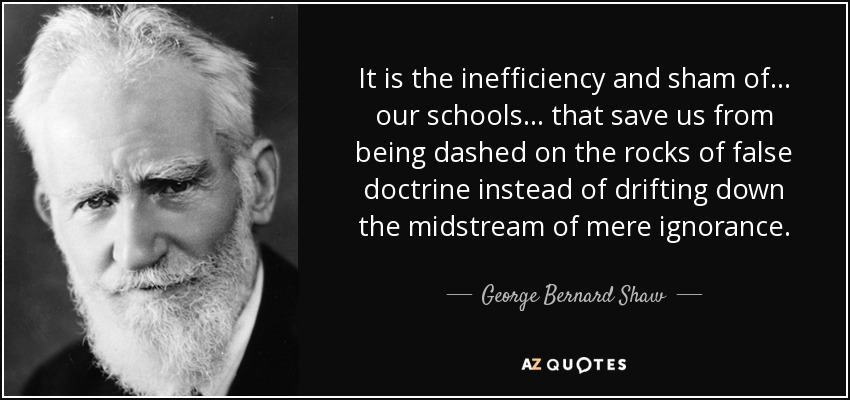 It is the inefficiency and sham of ... our schools ... that save us from being dashed on the rocks of false doctrine instead of drifting down the midstream of mere ignorance. - George Bernard Shaw