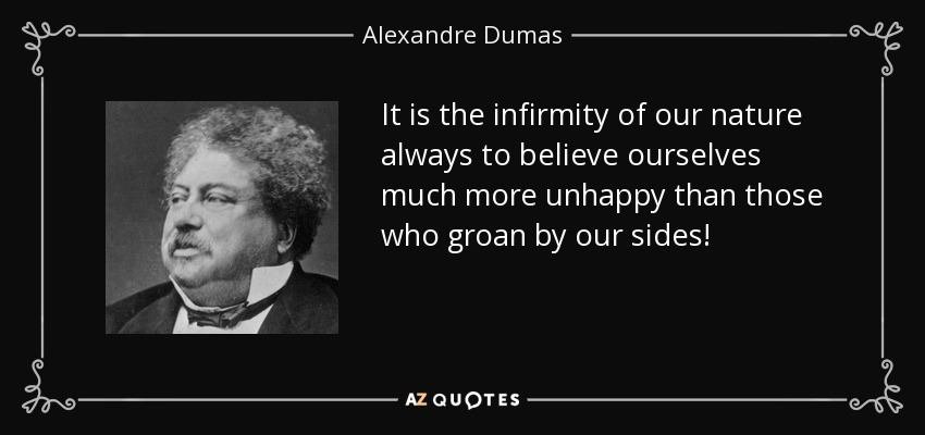 It is the infirmity of our nature always to believe ourselves much more unhappy than those who groan by our sides! - Alexandre Dumas
