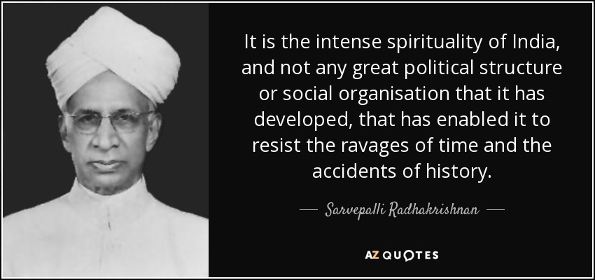 It is the intense spirituality of India, and not any great political structure or social organisation that it has developed, that has enabled it to resist the ravages of time and the accidents of history. - Sarvepalli Radhakrishnan