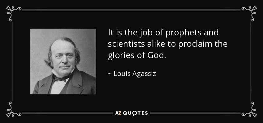It is the job of prophets and scientists alike to proclaim the glories of God. - Louis Agassiz