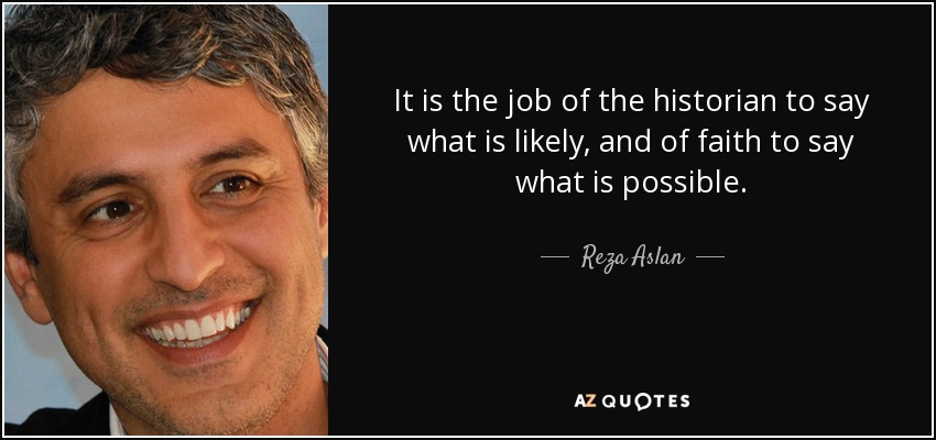 It is the job of the historian to say what is likely, and of faith to say what is possible. - Reza Aslan