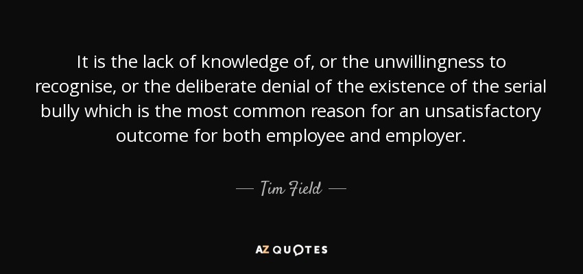 It is the lack of knowledge of, or the unwillingness to recognise, or the deliberate denial of the existence of the serial bully which is the most common reason for an unsatisfactory outcome for both employee and employer. - Tim Field