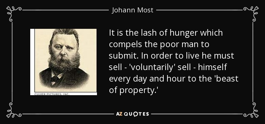 It is the lash of hunger which compels the poor man to submit. In order to live he must sell - 'voluntarily' sell - himself every day and hour to the 'beast of property.' - Johann Most