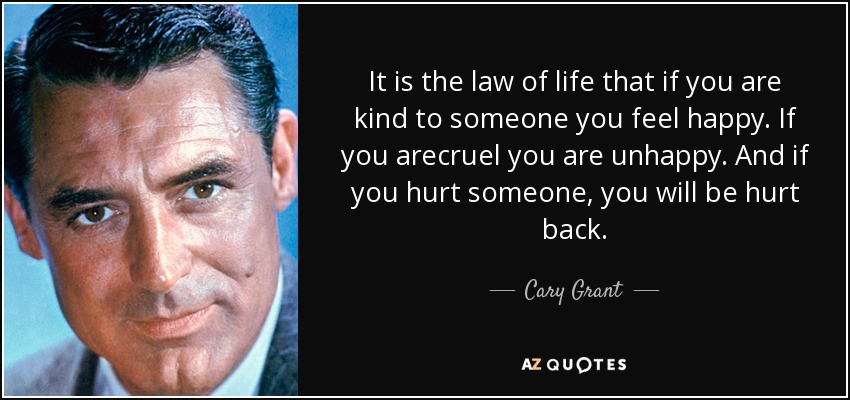 It is the law of life that if you are kind to someone you feel happy. If you arecruel you are unhappy. And if you hurt someone, you will be hurt back. - Cary Grant