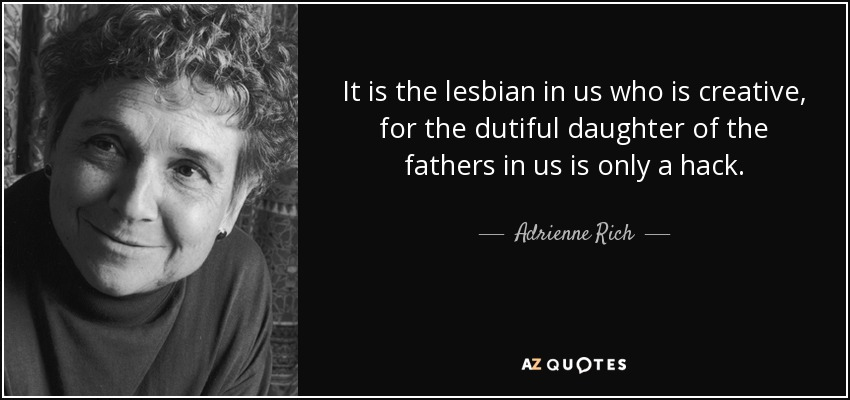 It is the lesbian in us who is creative, for the dutiful daughter of the fathers in us is only a hack. - Adrienne Rich